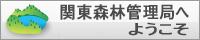 関東森林管理局へようこそ